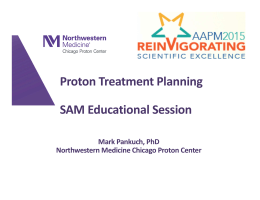 Proton Treatment Planning SAM Educational Session Mark Pankuch, PhD Northwestern Medicine Chicago Proton Center