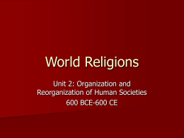 World Religions Unit 2: Organization and Reorganization of Human Societies 600 BCE-600 CE
