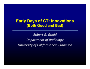 Early Days of CT: Innovations (Both Good and Bad) Robert G. Gould Department of Radiology