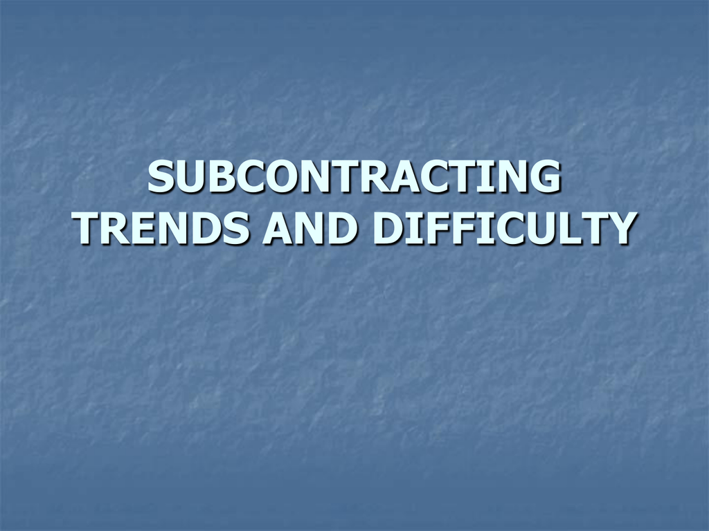 SUBCONTRACTING TRENDS AND DIFFICULTY