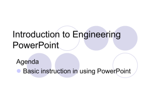 Introduction to Engineering PowerPoint Agenda Basic instruction in using PowerPoint