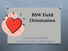 BSW Field Orientation Kellye McIntyre, MSW,CSW Field Director, BSW and MSW Programs
