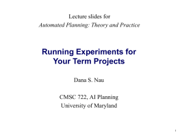 Running Experiments for Your Term Projects Lecture slides for Dana S. Nau