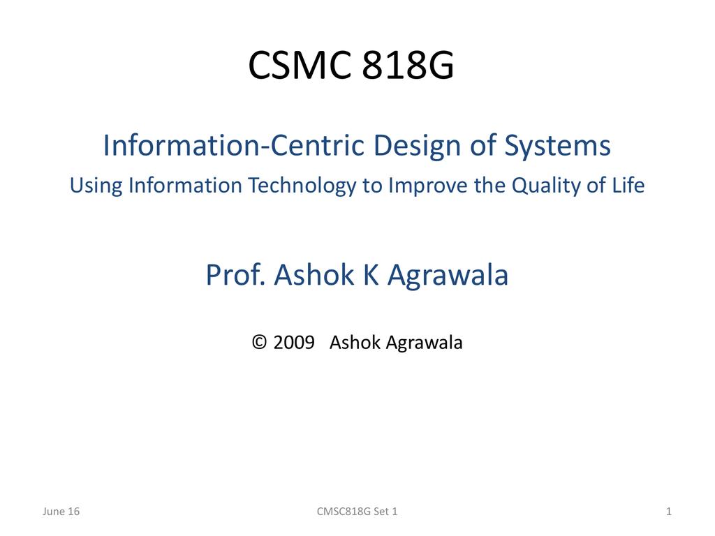 Agrawala csmc 818g information-centric design of systems prof. ashok