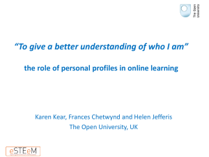 "Kear, K., Chetwynd, F., and Jefferis, H. (2013) ""To give a better understanding of who I am"": the role of personal profiles in online learning. The Difference that Makes a Difference, 8-10 April 2013, The Open University, Milton Keynes."