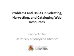 Problems and Issues in Selecting, Harvesting, and Cataloging Web Resources Joanne Archer
