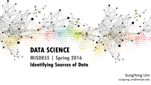 DATA SCIENCE MIS0855 | Spring 2016 Identifying Sources of Data SungYong Um