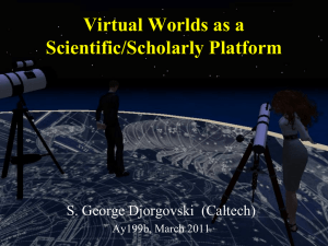 Virtual Worlds as a Scientific/Scholarly Platform S. George Djorgovski  (Caltech)