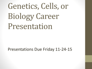 Genetics, Cells, or Biology Career Presentation Presentations Due Friday 11-24-15