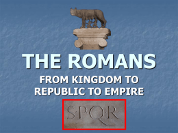 THE ROMANS FROM KINGDOM TO REPUBLIC TO EMPIRE