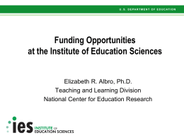 Funding Opportunities at the Institute of Education Sciences Elizabeth R. Albro, Ph.D.