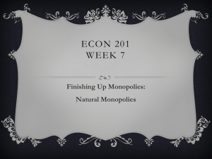ECON 201 WEEK 7 Finishing Up Monopolies: Natural Monopolies