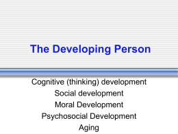 The Developing Person Cognitive (thinking) development Social development Moral Development