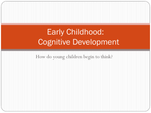 Early Childhood: Cognitive Development How do young children begin to think?