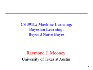 Raymond J. Mooney CS 391L: Machine Learning: Bayesian Learning: Beyond Naïve Bayes