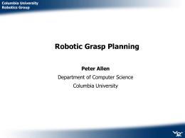Robotic Grasp Planning Peter Allen Department of Computer Science Columbia University
