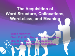 The Acquisition of Word Structure, Collocations, Word-class, and Meaning Based mainly on: