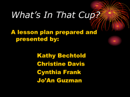 What's In That Cup? A lesson plan prepared and presented by: Kathy Bechtold