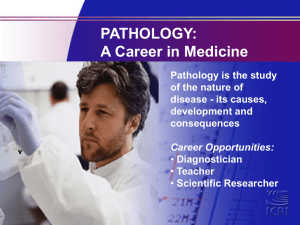 PATHOLOGY: A Career in Medicine Pathology is the study of the nature of