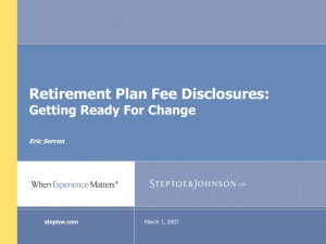 Retirement Plan Fee Disclosures: Getting Ready For Change Eric Serron March 1, 2007