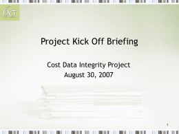 Project Kick Off Briefing Cost Data Integrity Project August 30, 2007 1