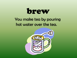 brew You make tea by pouring hot water over the tea.