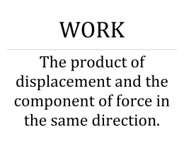 WORK The product of displacement and the component of force in
