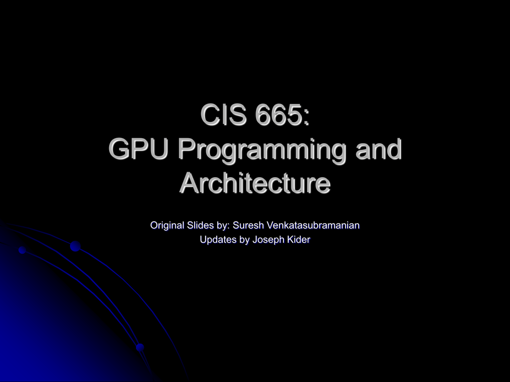 CIS 665: GPU Programming and Architecture Original Slides by