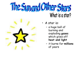 • A star is: – a huge ball of burning and gases