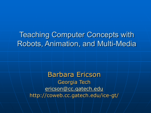 Teaching Computer Concepts with Robots, Animation, and Multi-Media Barbara Ericson Georgia Tech