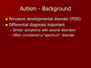 Autism - Background Pervasive developmental disorder (PDD) Differential diagnosis important