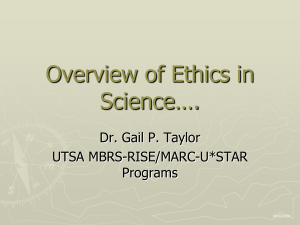 Overview of Ethics in Science…. Dr. Gail P. Taylor UTSA MBRS-RISE/MARC-U*STAR