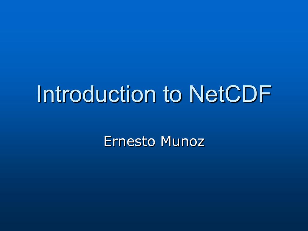 Introduction to NetCDF Ernesto Munoz