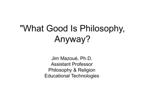 """What Good Is Philosophy, Anyway? Jim Mazoué, Ph.D. Assistant Professor"