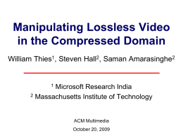 Manipulating Lossless Video in the Compressed Domain William Thies , Steven Hall