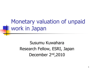 Monetary valuation of unpaid work in Japan Susumu Kuwahara Research Fellow, ESRI, Japan