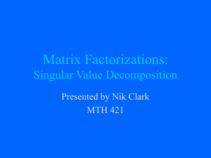 Matrix Factorizations: Singular Value Decomposition Presented by Nik Clark MTH 421