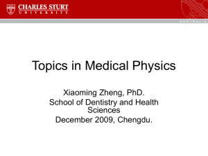 Topics in Medical Physics Xiaoming Zheng, PhD. School of Dentistry and Health Sciences