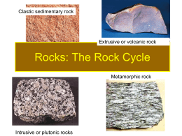 Rocks: The Rock Cycle Clastic sedimentary rock Extrusive or volcanic rock Metamorphic rock