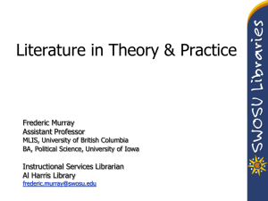 Literature in Theory & Practice Frederic Murray Assistant Professor Instructional Services Librarian