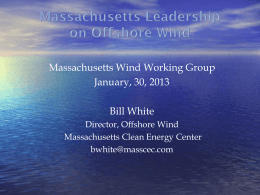 Massachusetts Wind Working Group January, 30, 2013 Bill White Director, Offshore Wind